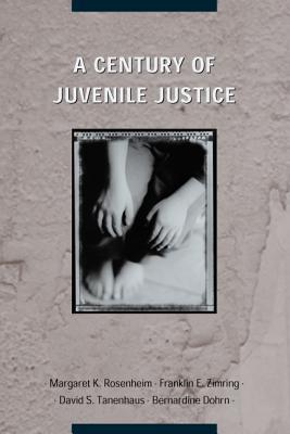 A Century of Juvenile Justice By Rosenheim, Margaret K. (EDT)/ Zimring, Franklin E. (EDT)/ Tanenhaus, David S. (EDT)/ Dohrn, Bernardine (EDT)/ Simmons, Adele (FRW)
